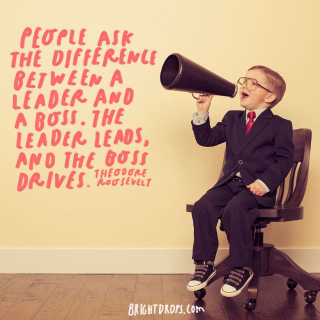 """People ask the difference between a leader and a boss. The leader leads, and the boss drives."" - Theodore Roosevelt"