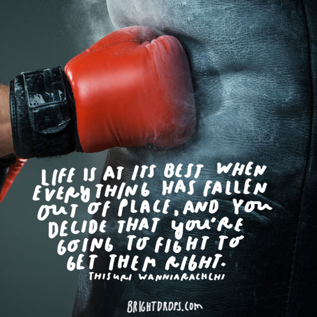 """Life is at its best when everything has fallen out of place, and you decide that you're going to fight to get them right"" - Thisuri Wanniarachchi"