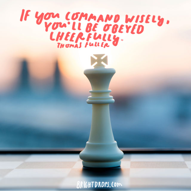 """If you command wisely, you'll be obeyed cheerfully."" - Thomas Fuller"