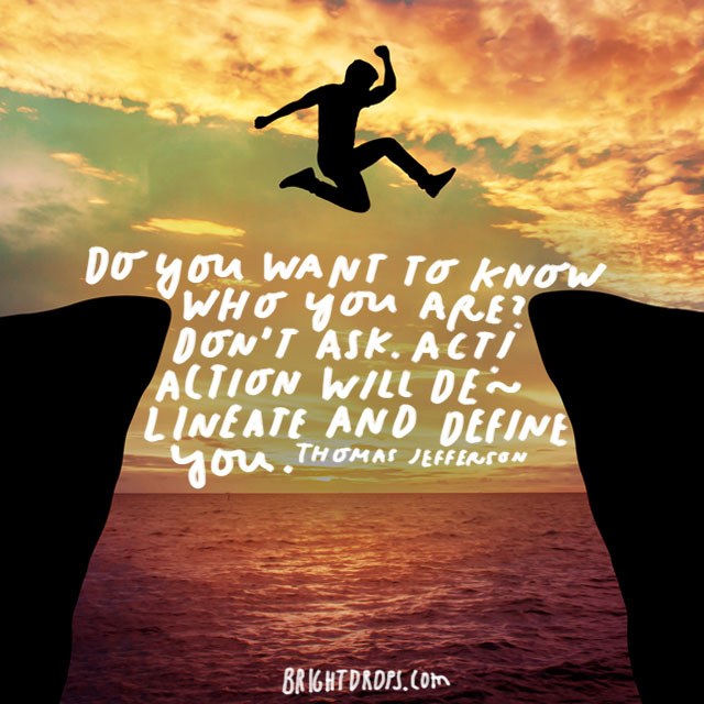"""Do you want to know who you are? Don't ask. Act! Action will delineate and define you."" - Thomas Jefferson"