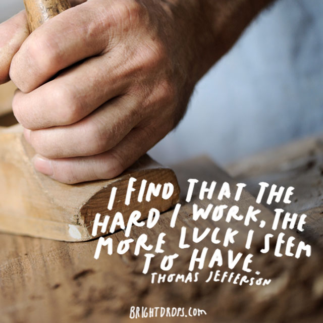 """I find that the harder I work, the more luck I seem to have."" - Thomas Jefferson"