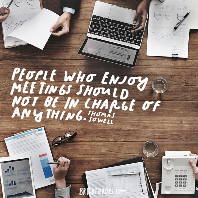 """People who enjoy meetings should not be in charge of anything."" - Thomas Sowell"