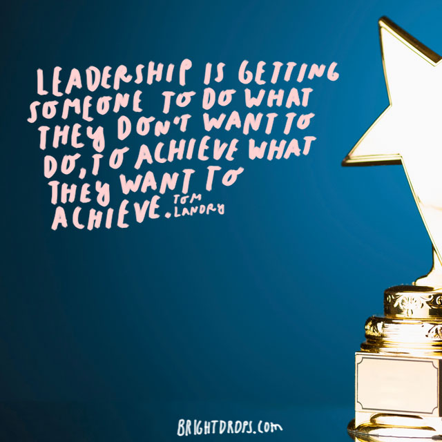 """Leadership is getting someone to do what they don't want to do, to achieve what they want to achieve."" - Tom Landry"
