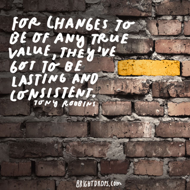 """For changes to be of any true value, they've got to be lasting and consistent."" - Tony Robbins"