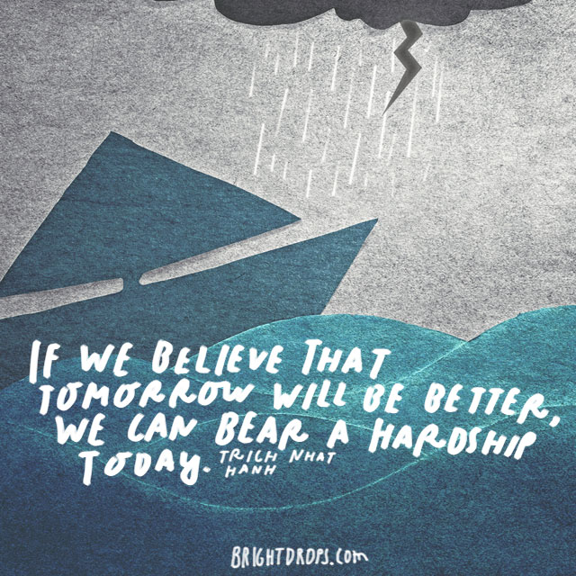 """If we believe that tomorrow will be better, we can bear a hardship today."" - Thich Nhat Hanh"
