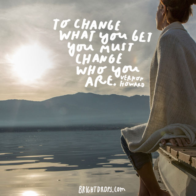 """To change what you get you must change who you are."" - Vernon Howard"