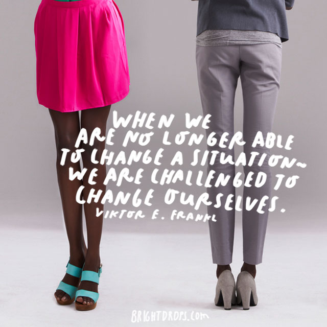 """When we are no longer able to change a situation - we are challenged to change ourselves."" - Viktor E. Frankl"