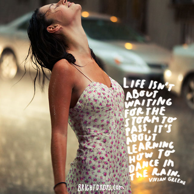 """Life isn't about waiting for the storm to pass, it's about learning how to dance in the rain."" - Vivian Greene"