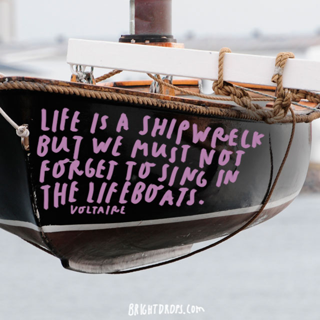 """Life is a shipwreck but we must not forget to sing in the lifeboats."" - Voltaire"