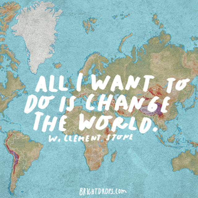 """All I want to do is change the world."" - W. Clement Stone"