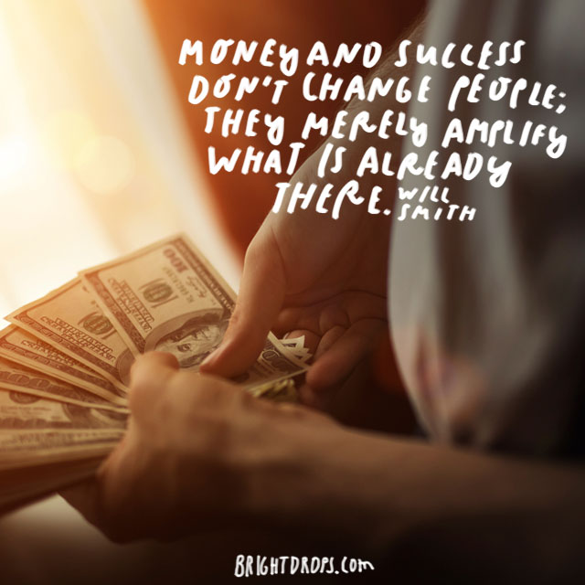 """Money and success don't change people; they merely amplify what is already there."" - Will Smith"