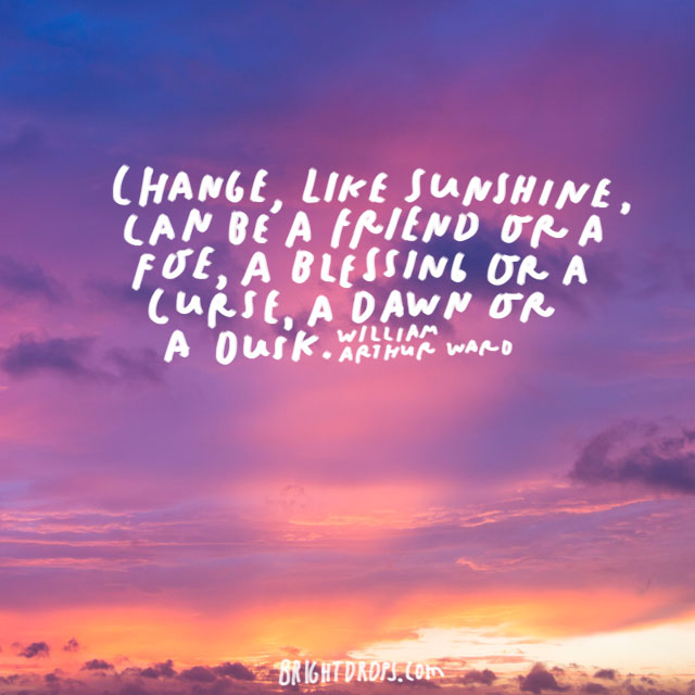 """Change, like sunshine, can be a friend or a foe, a blessing or a curse, a dawn or a dusk."" - William Arthur Ward"