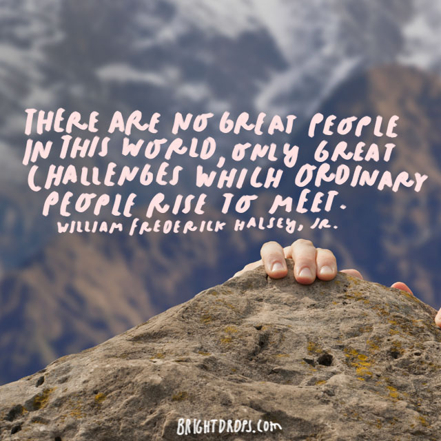 """There are no great people in this world, only great challenges which ordinary people rise to meet."" - William Frederick Halsey, Jr."
