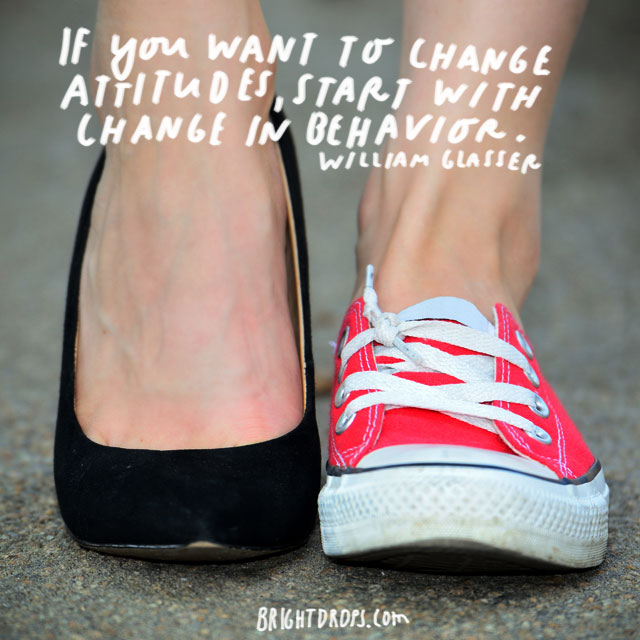 """If you want to change attitudes, start with a change in behavior."" - William Glasser"