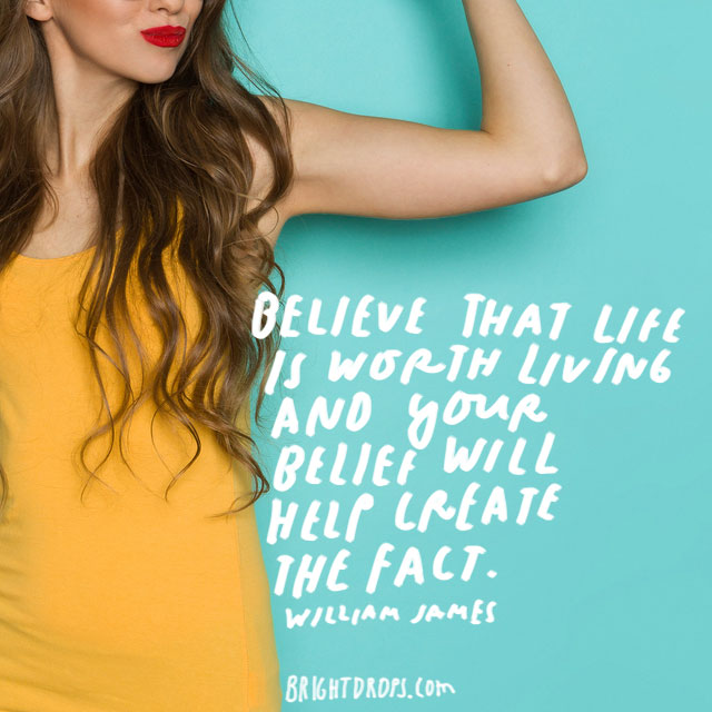 """Believe that life is worth living and your belief will help create the fact."" - William James"