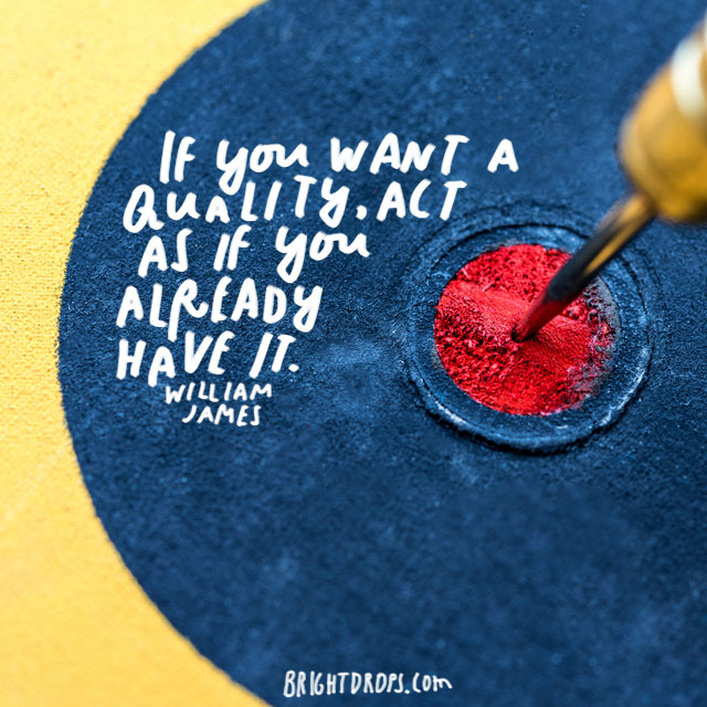 """If you want a quality, act as if you already have it."" - William James"