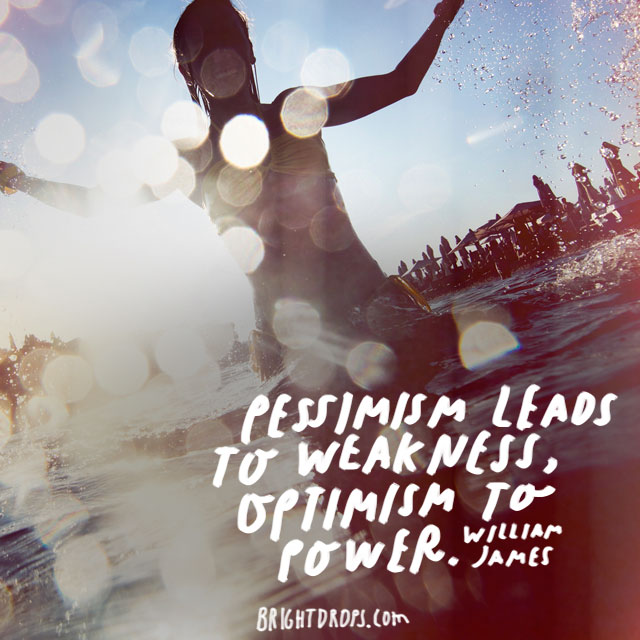 """Pessimism leads to weakness, optimism to power."" - William James"