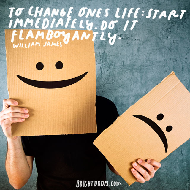 """To change ones life: Start immediately. Do it flamboyantly."" - William James"