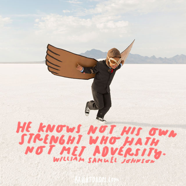 """He knows not his own strength who hath not met adversity."" - William Samuel Johnson"
