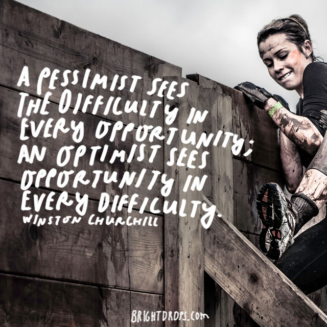 """A pessimist sees the difficulty in every opportunity; an optimist sees the opportunity in every difficulty."" - Winston Churchill"