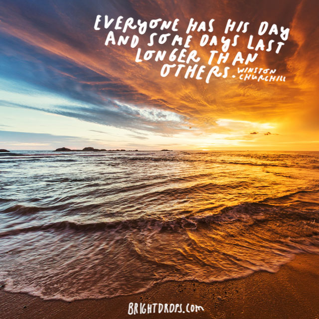 """Everyone has his day and some days last longer than others."" - Winston Churchill"
