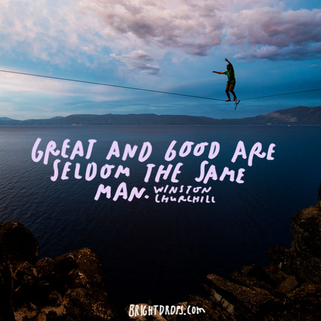 """Great and good are seldom the same man."" - Winston Churchill"