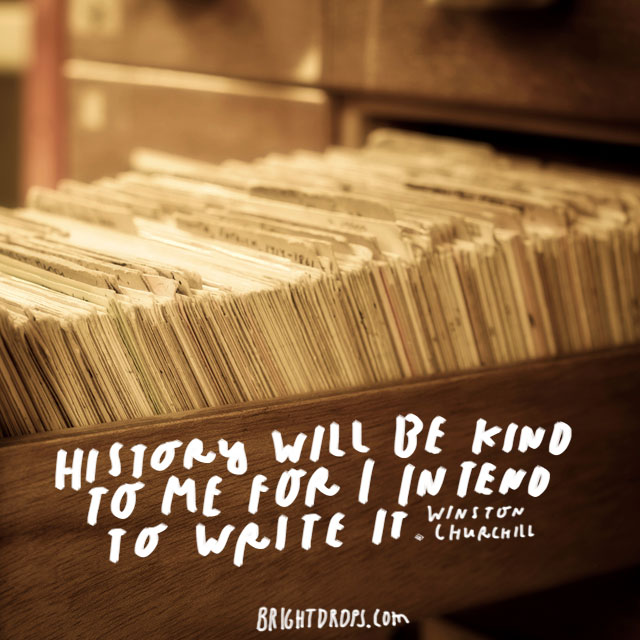 """History will be kind to me for I intend to write it."" - Winston Churchill"