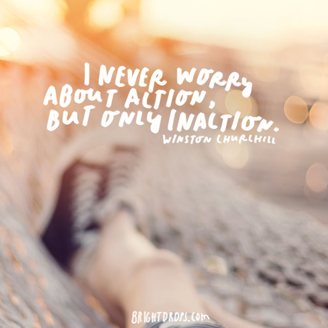 """I never worry about action, but only inaction."" - Winston Churchill"