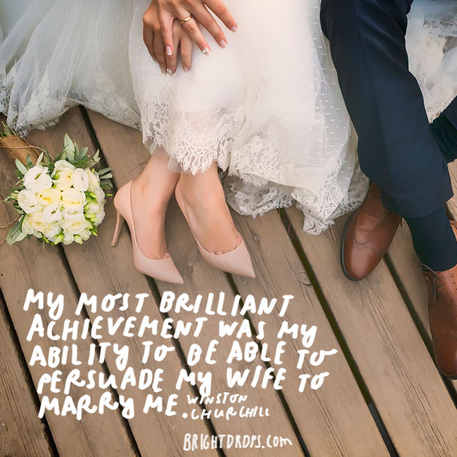 """My most brilliant achievement was my ability to be able to persuade my wife to marry me."" - Winston Churchill"