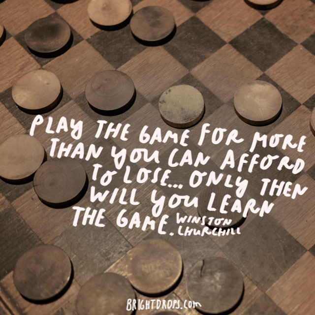 """Play the game for more than you can afford to lose... only then will you learn the game."" - Winston Churchill"