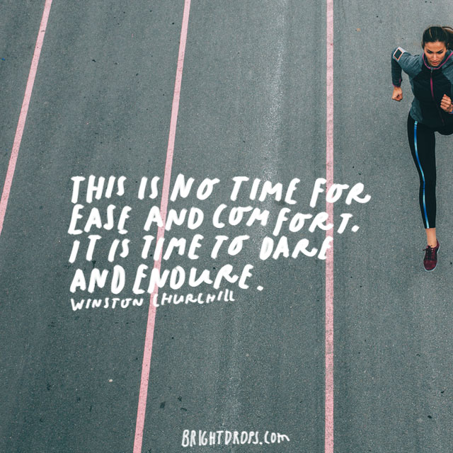 """This is no time for ease and comfort. It is time to dare and endure."" - Winston Churchill"