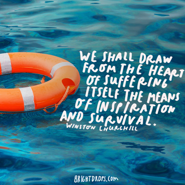 """We shall draw from the heart of suffering itself the means of inspiration and survival."" - Winston Churchill"