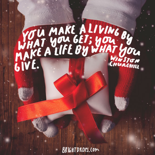 """You make a living by what you get; you make a life by what you give."" - Winston Churchill"
