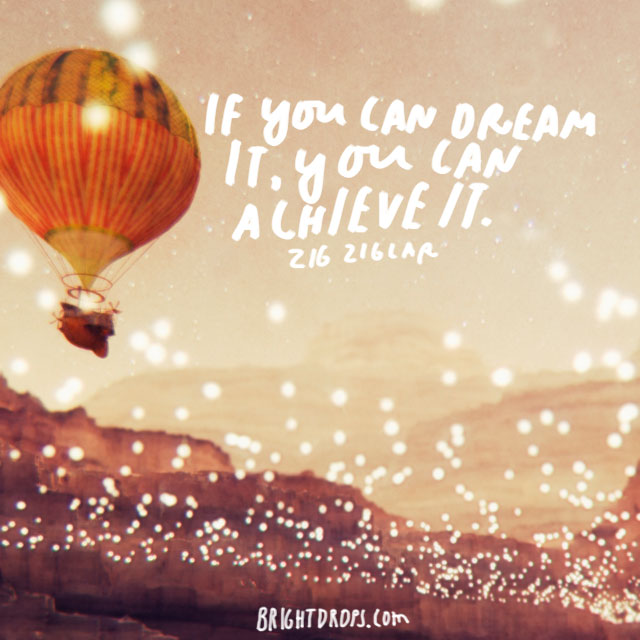 """If you can dream it, you can achieve it."" - Zig Ziglar"