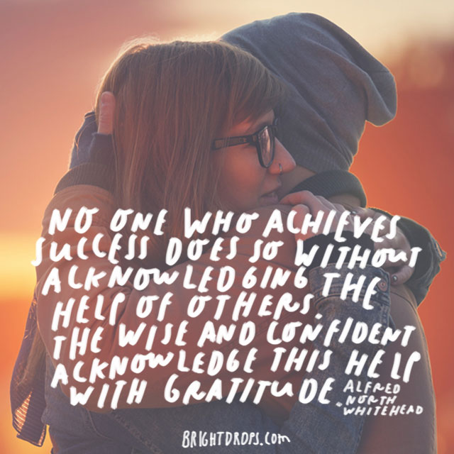 """""""No one who achieves success does so without acknowledging the help of others. The wise and confident acknowledge this help with gratitude."""" - Alfred North Whitehead"""