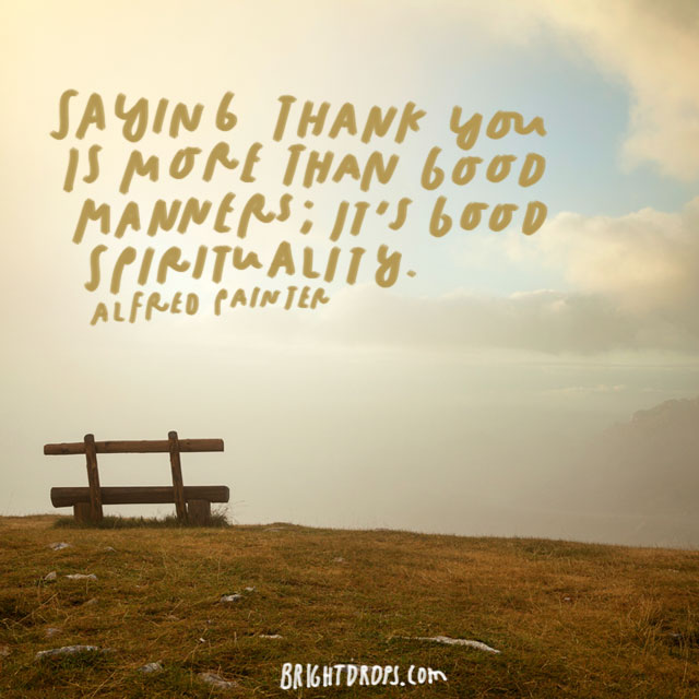 """""""Saying thank you is more than good manners; it's good spirituality."""" - Alfred Painter"""