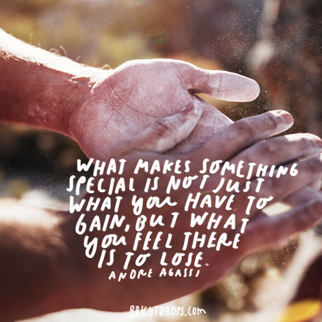 """What makes something special is not just what you have to gain, but what you feel there is to lose."" - Andre Agassi"