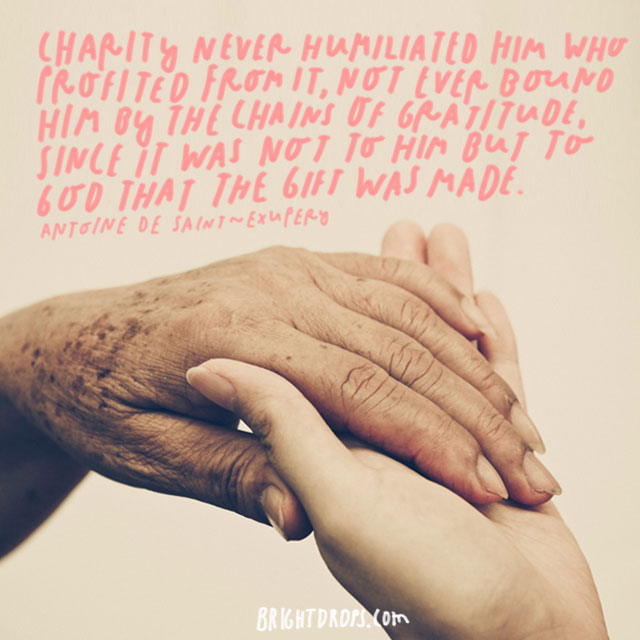 """Charity never humiliated him who profited from it, nor ever bound him by the chains of gratitude, since it was not to him but to God that the gift was made."" - Antoine de Saint-Exupery"