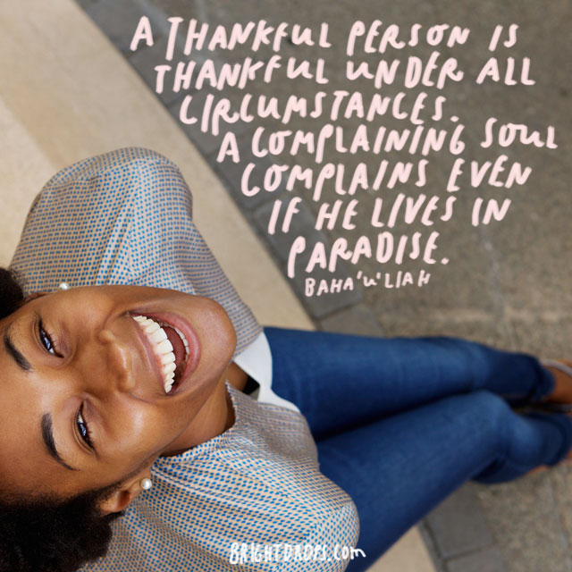 """A thankful person is thankful under all circumstances. A complaining soul complains even if he lives in paradise."""" - Baha'u'liah"""