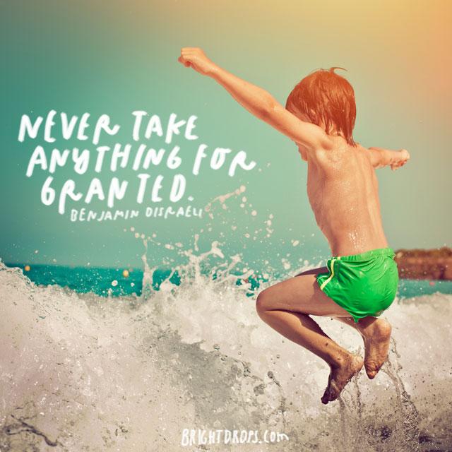 """Never take anything for granted."" - Benjamin Disraeli"