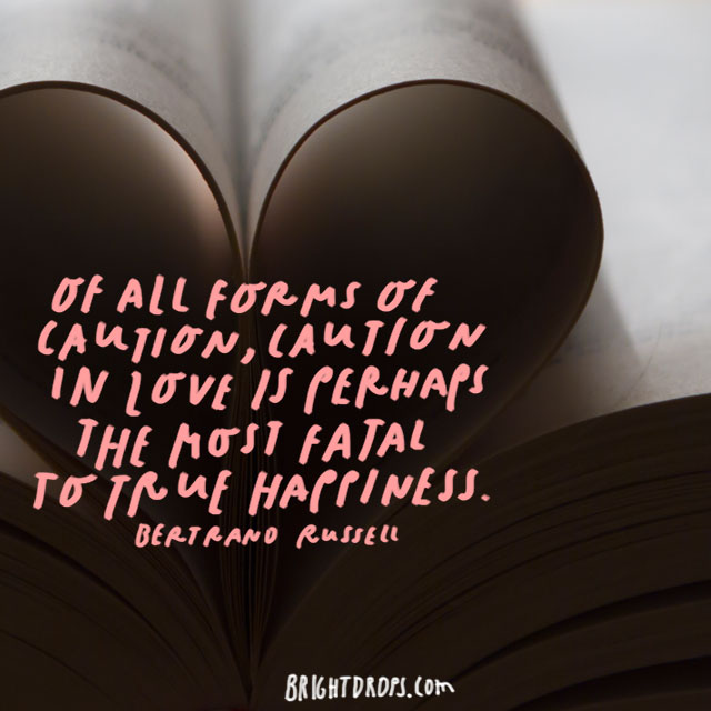 """Of all forms of caution, caution in love is perhaps the most fatal to true happiness."" – Bertrand Russell"