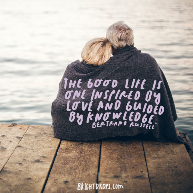 """The good life is one inspired by love and guided by knowledge."" – Bertrand Russell"