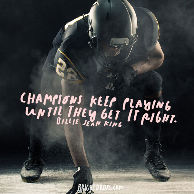 """Champions keep playing until they get it right."" - Billie Jean King"