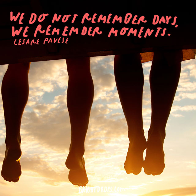"""We do not remember days, we remember moments."" – Cesare Pavese"