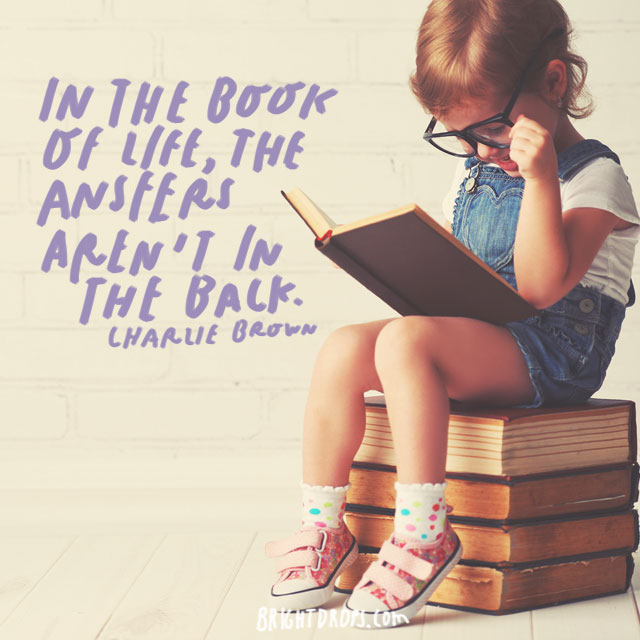 """In the book of life, the answers aren't in the back."" – Charlie Brown"