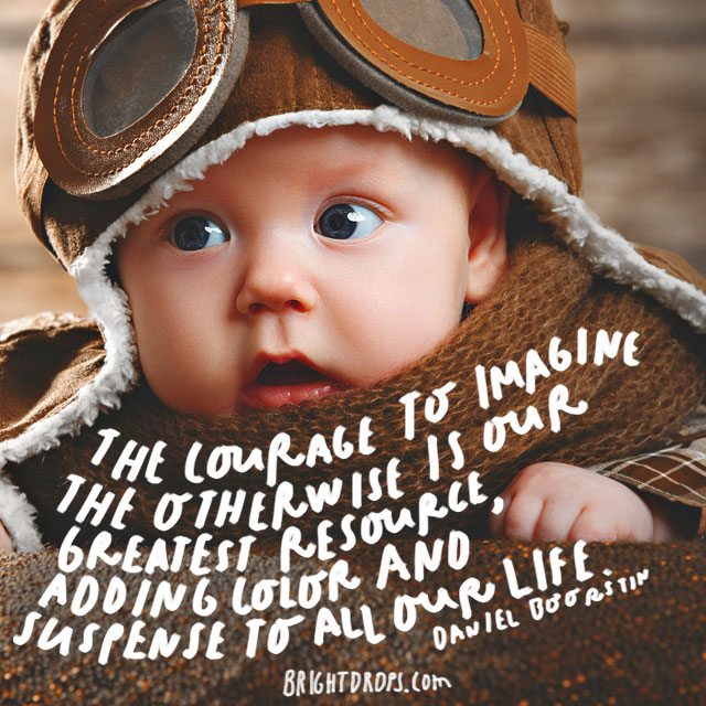 """The courage to imagine the otherwise is our greatest resource, adding color and suspense to all our life."" – Daniel Boorstin"