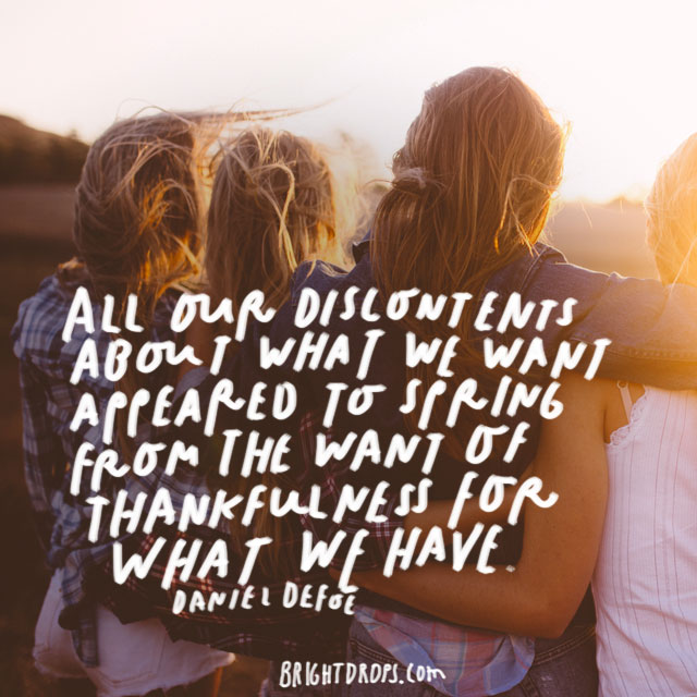 """""""All our discontents about what we want appeared to spring from the want of thankfulness for what we have."""" - Daniel Defoe"""