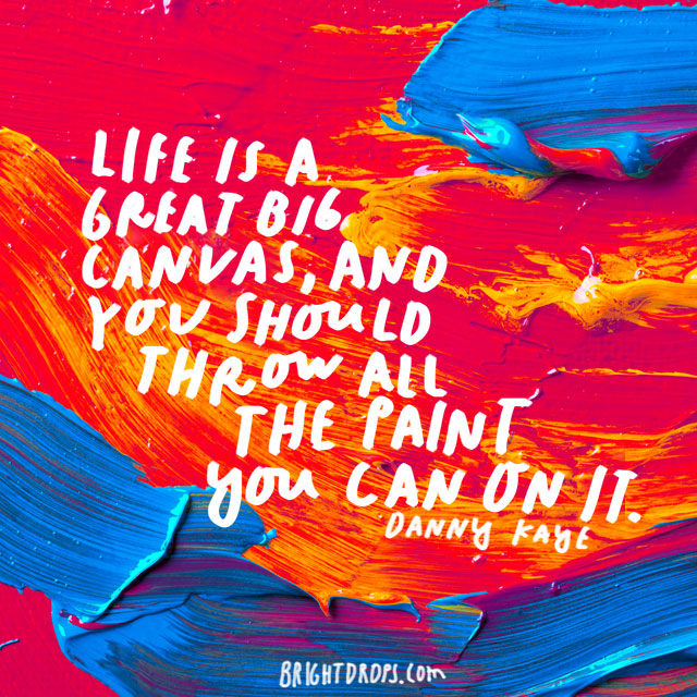 """Life is a great big canvas, and you should throw all the paint you can on It."" – Danny Kaye"