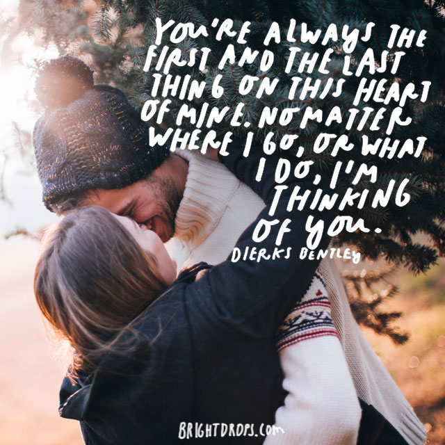 """You're always the first and the last thing on this heart of mine. No matter where I go, or what I do, I'm thinking of you."" - Dierks Bentley"