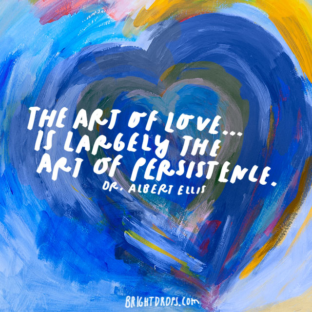 """The art of love ... is largely the art of persistence."" – Dr. Albert Ellis"